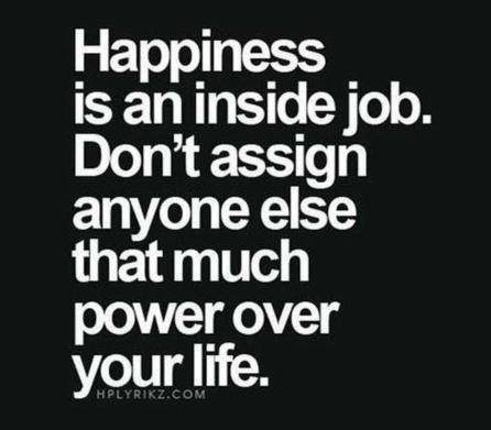 Happiness is an inside job. Don't assign anyone else that much powerover your life. Post to Facebook March 2018